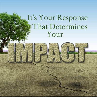 It Is Your Response that Determines Your Impact